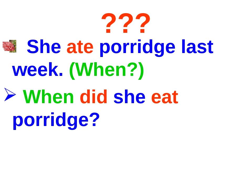 ??? She ate porridge last week. (When?) When did she eat porridge?