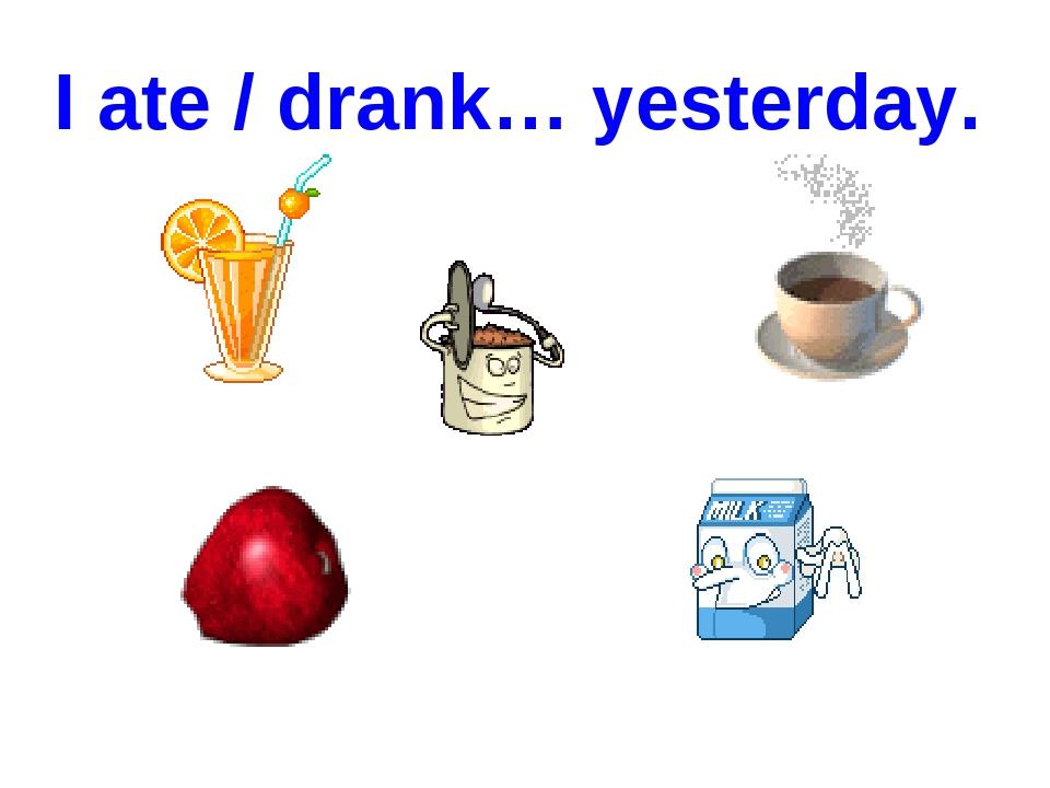 I ate / drank… yesterday.