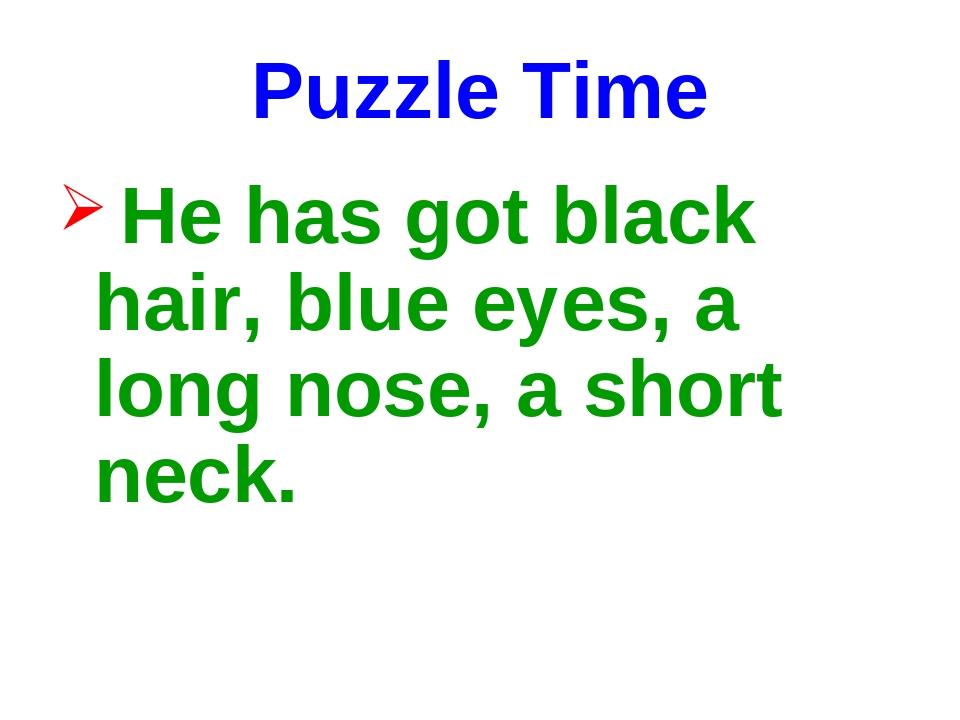 Puzzle Time He has got black hair, blue eyes, a long nose, a short neck.