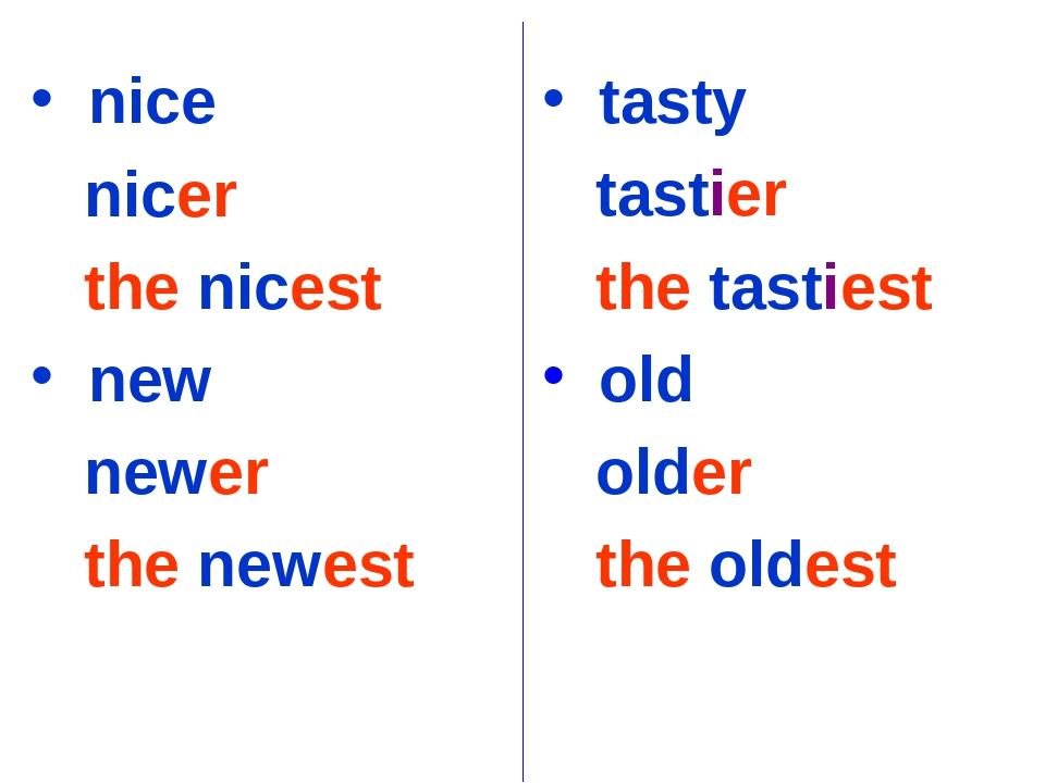nice nicer the nicest new newer the newest tasty tastier the tastiest old ol...