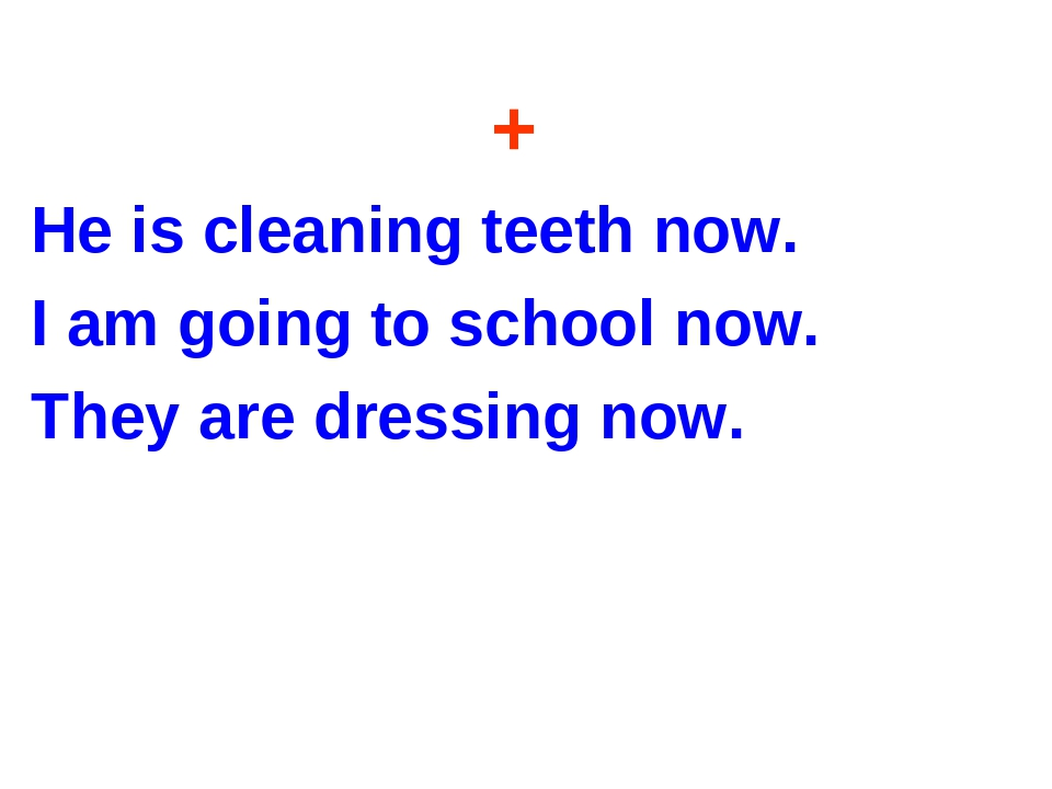 + He is cleaning teeth now. I am going to school now. They are dressing now.