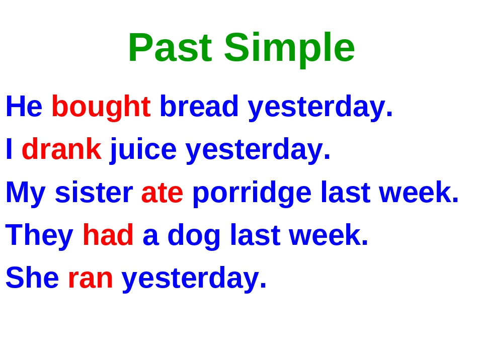 Past Simple He bought bread yesterday. I drank juice yesterday. My sister ate...