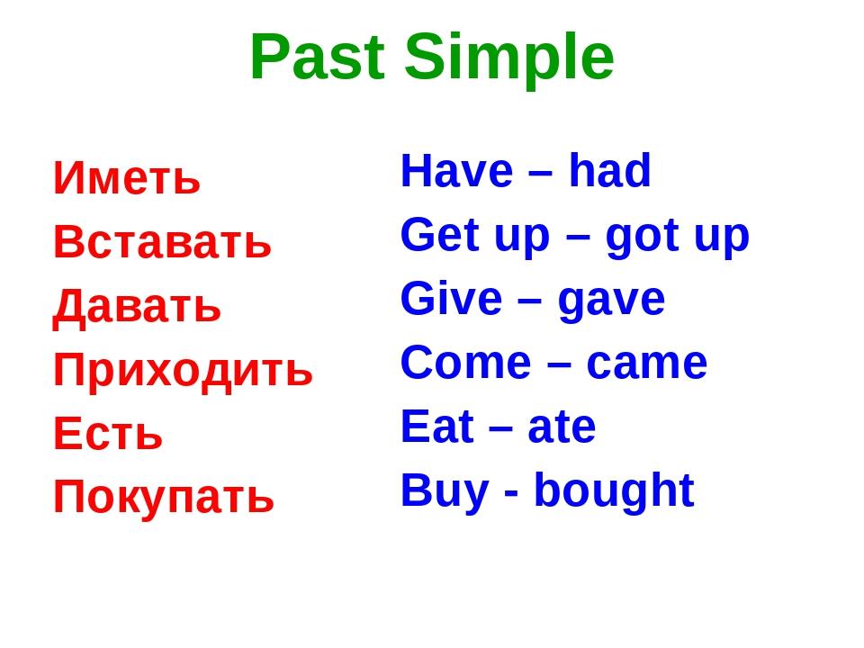 Past Simple Иметь Вставать Давать Приходить Есть Покупать Have – had Get up –...