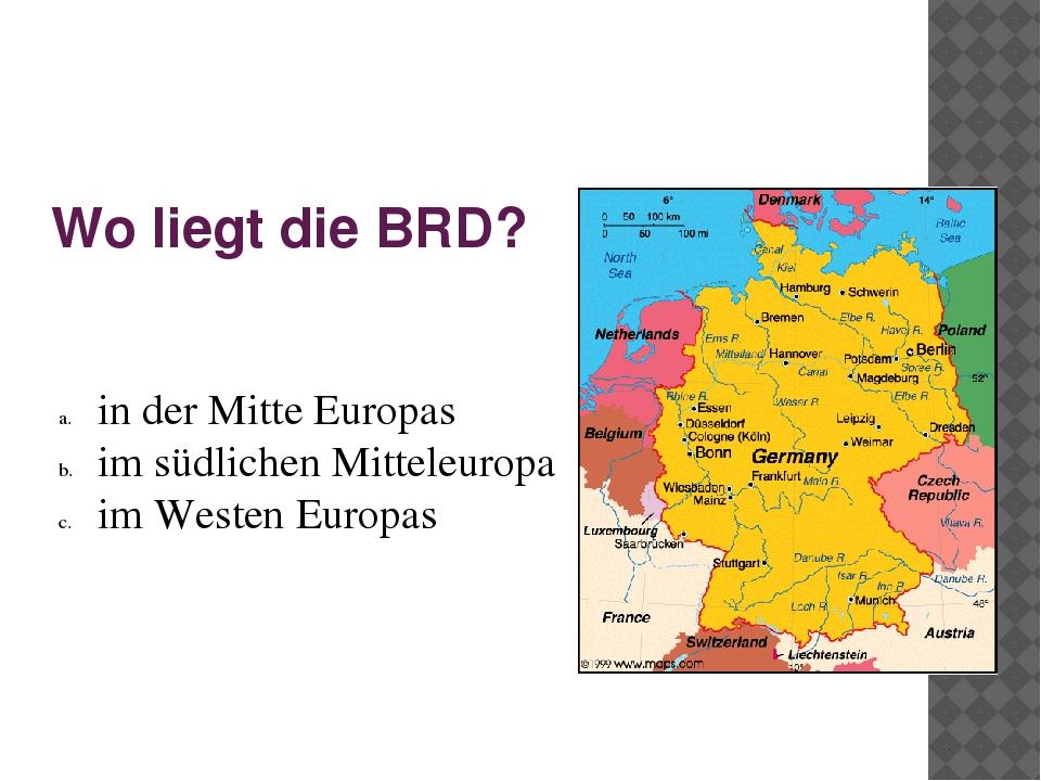 Wo liegt die BRD? in der Mitte Europas im südlichen Mitteleuropa im Westen Eu...