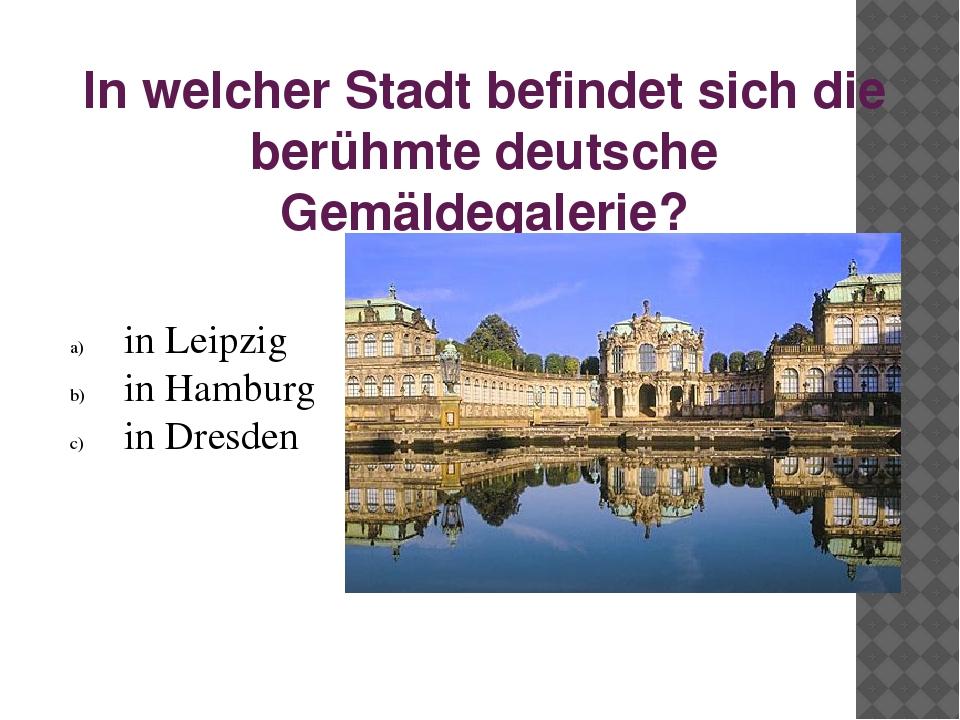 In welcher Stadt befindet sich die berühmte deutsche Gemäldegalerie? in Leipz...