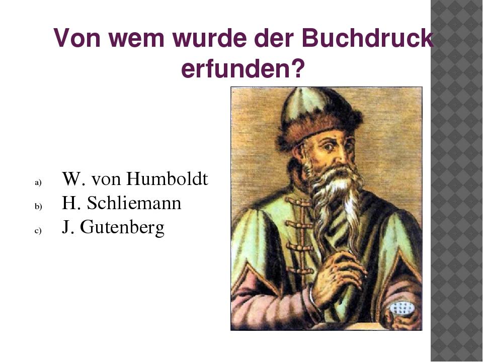 Von wem wurde der Buchdruck erfunden? W. von Humboldt H. Schliemann J. Gutenb...