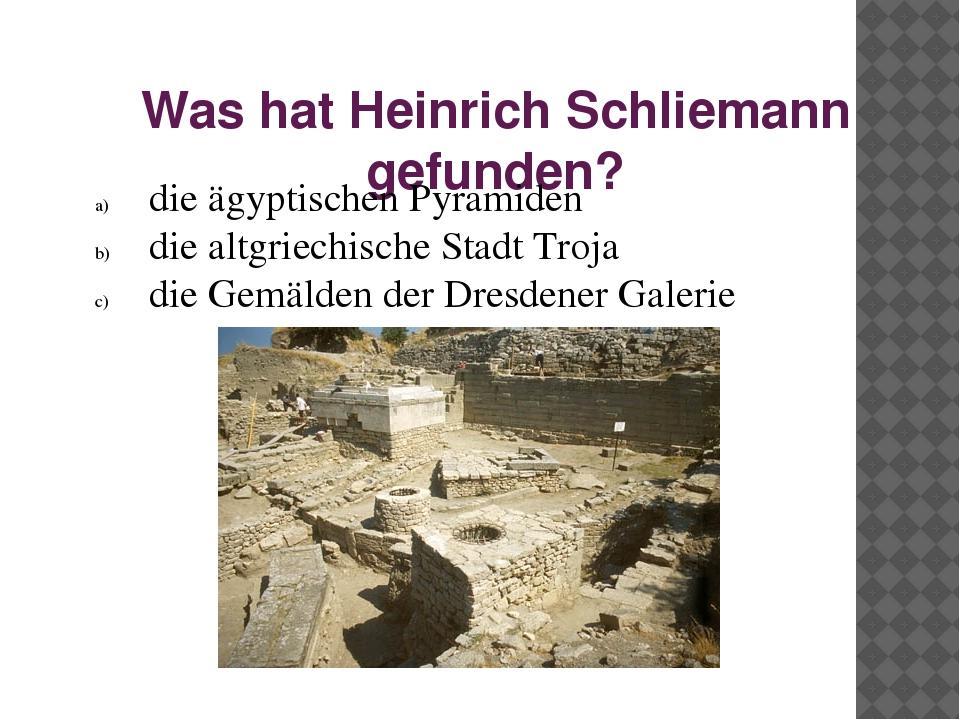 Was hat Heinrich Schliemann gefunden? die ägyptischen Pyramiden die altgriech...