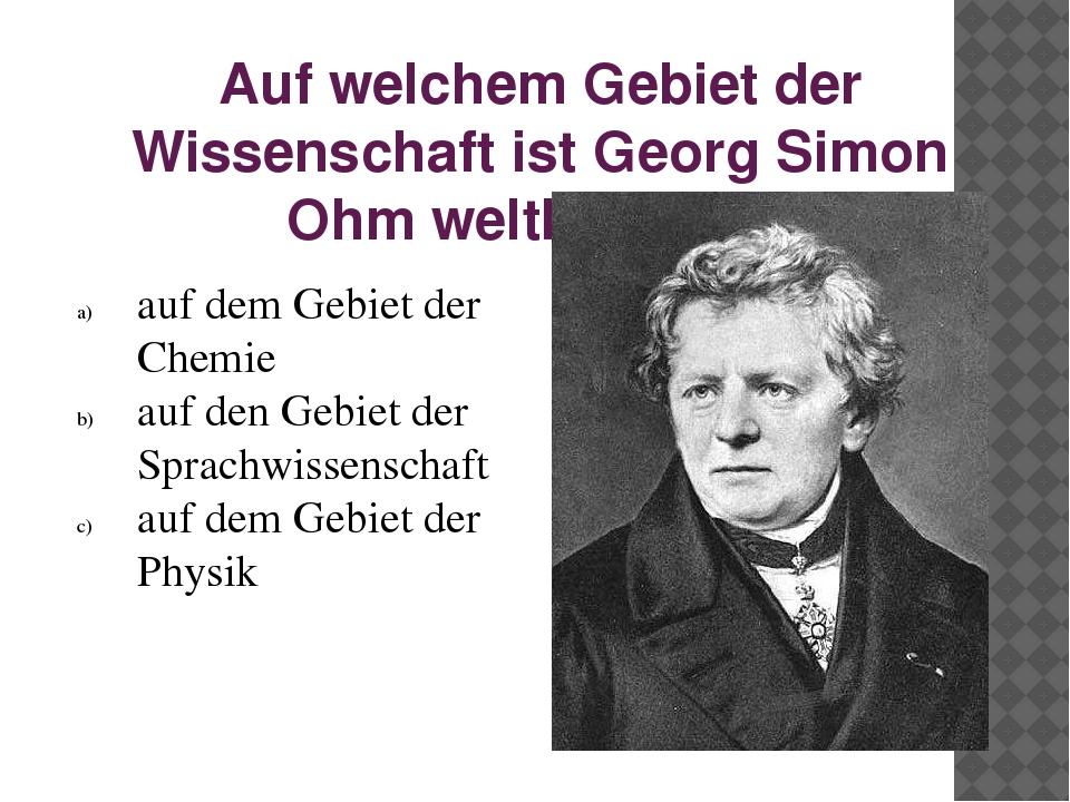 Auf welchem Gebiet der Wissenschaft ist Georg Simon Ohm weltbekannt? auf dem...