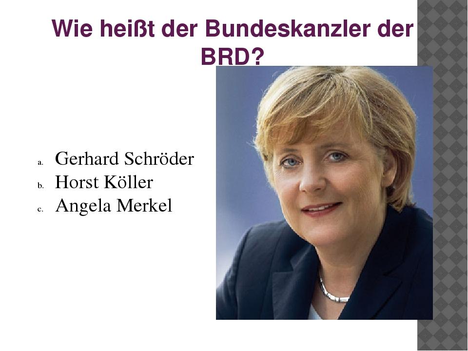 Wie heißt der Bundeskanzler der BRD? Gerhard Schröder Horst Köller Angela Mer...