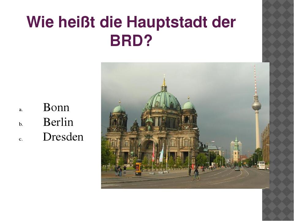 Wie heißt die Hauptstadt der BRD? Bonn Berlin Dresden