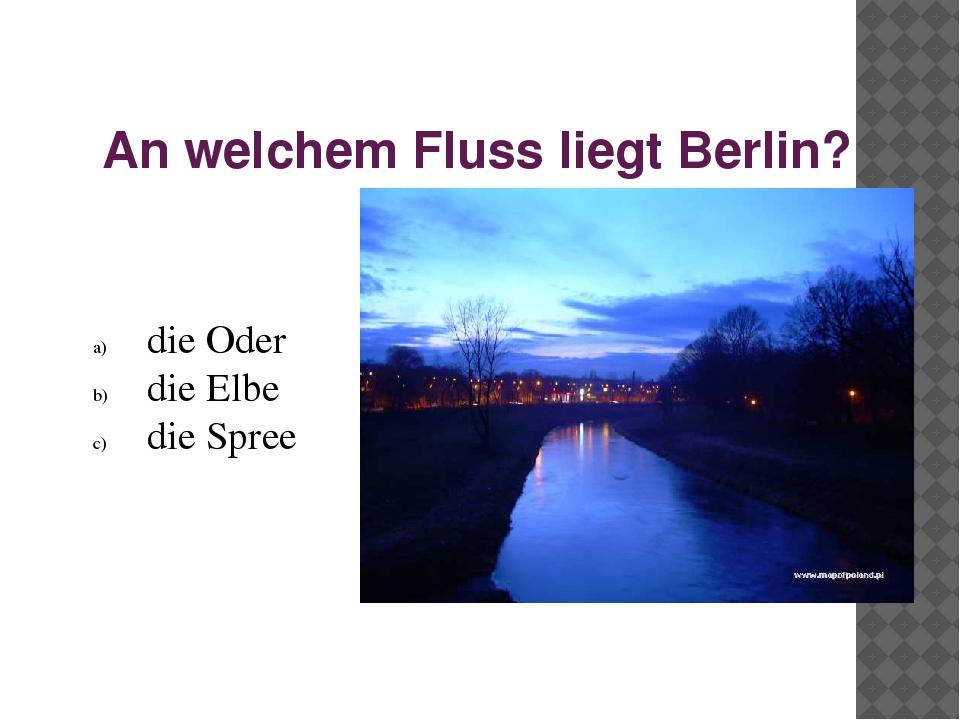 An welchem Fluss liegt Berlin? die Oder die Elbe die Spree