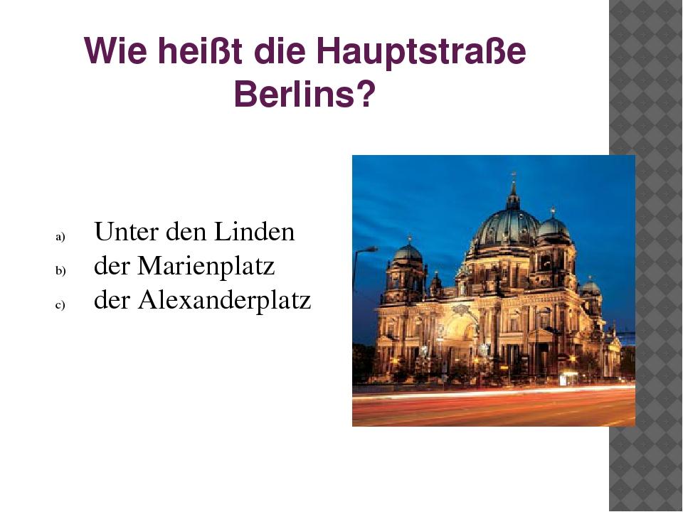 Wie heißt die Hauptstraße Berlins? Unter den Linden der Marienplatz der Alexa...