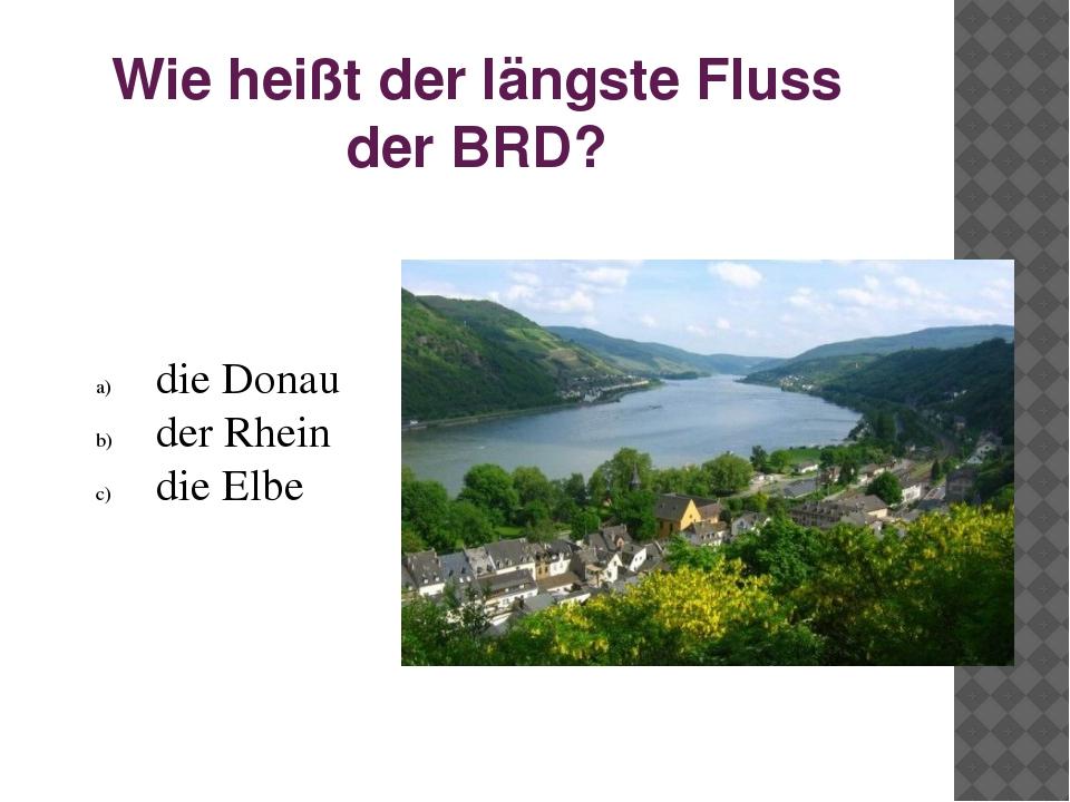 Wie heißt der längste Fluss der BRD? die Donau der Rhein die Elbe