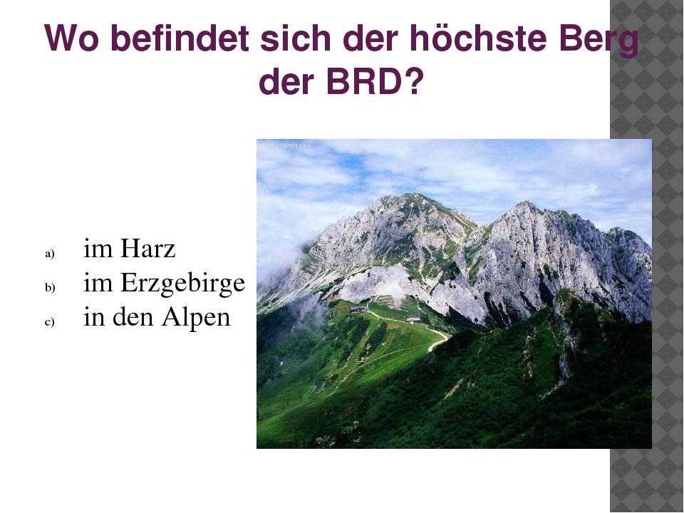 Wo befindet sich der höchste Berg der BRD? im Harz im Erzgebirge in den Alpen