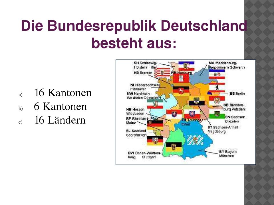 Die Bundesrepublik Deutschland besteht aus: 16 Kantonen 6 Kantonen 16 Ländern