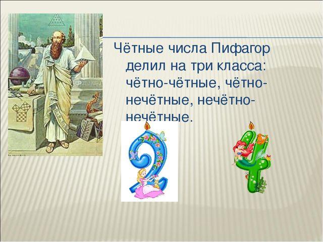 Чётные числа Пифагор делил на три класса: чётно-чётные, чётно-нечётные, нечё...
