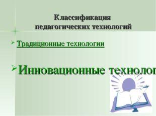 Классификация педагогических технологий Традиционные технологии Инновационны