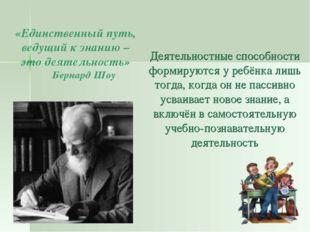 «Единственный путь, ведущий к знанию – это деятельность» Бернард Шоу Деятельн