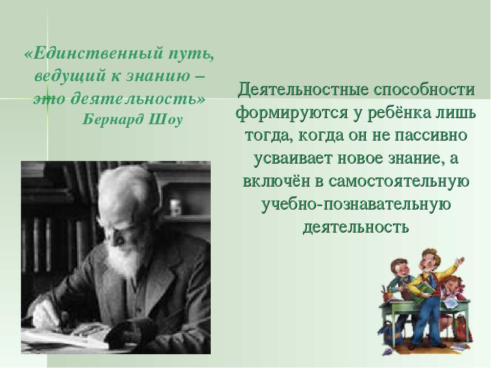 «Единственный путь, ведущий к знанию – это деятельность» Бернард Шоу Деятельн...