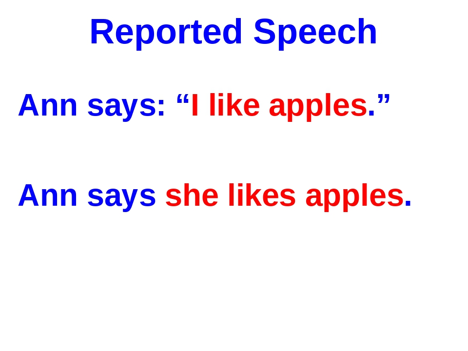 "Reported Speech Ann says: ""I like apples."" Ann says she likes apples."