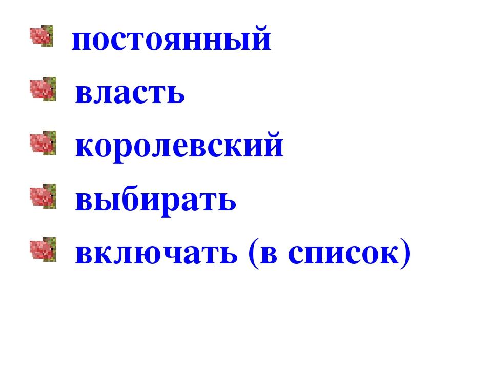 постоянный власть королевский выбирать включать (в список)