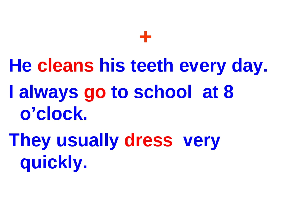 + He cleans his teeth every day. I always go to school at 8 o'clock. They usu...