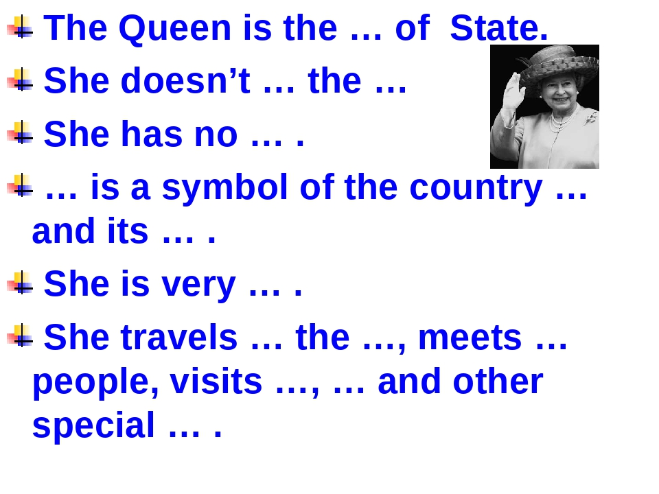 The Queen is the … of State. She doesn't … the … She has no … . … is a symbo...