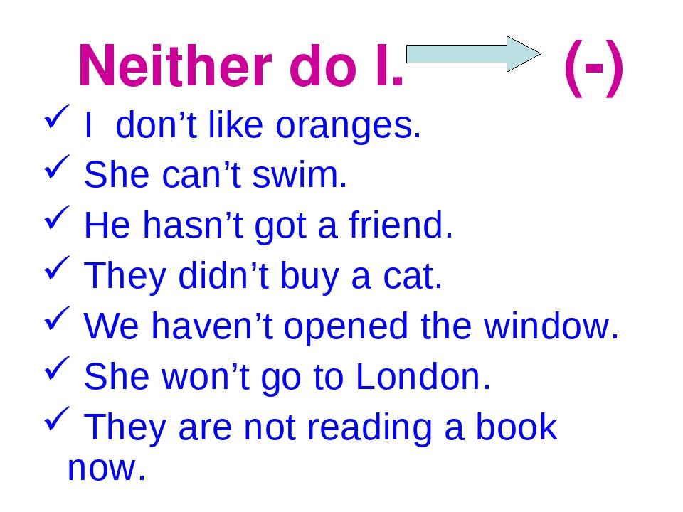 Neither do I. (-) I don't like oranges. She can't swim. He hasn't got a frie...
