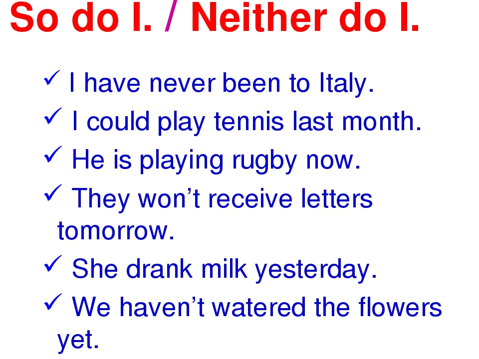 So do I. / Neither do I. I have never been to Italy. I could play tennis last...