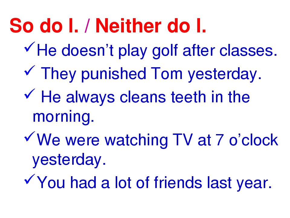 So do I. / Neither do I. He doesn't play golf after classes. They punished To...
