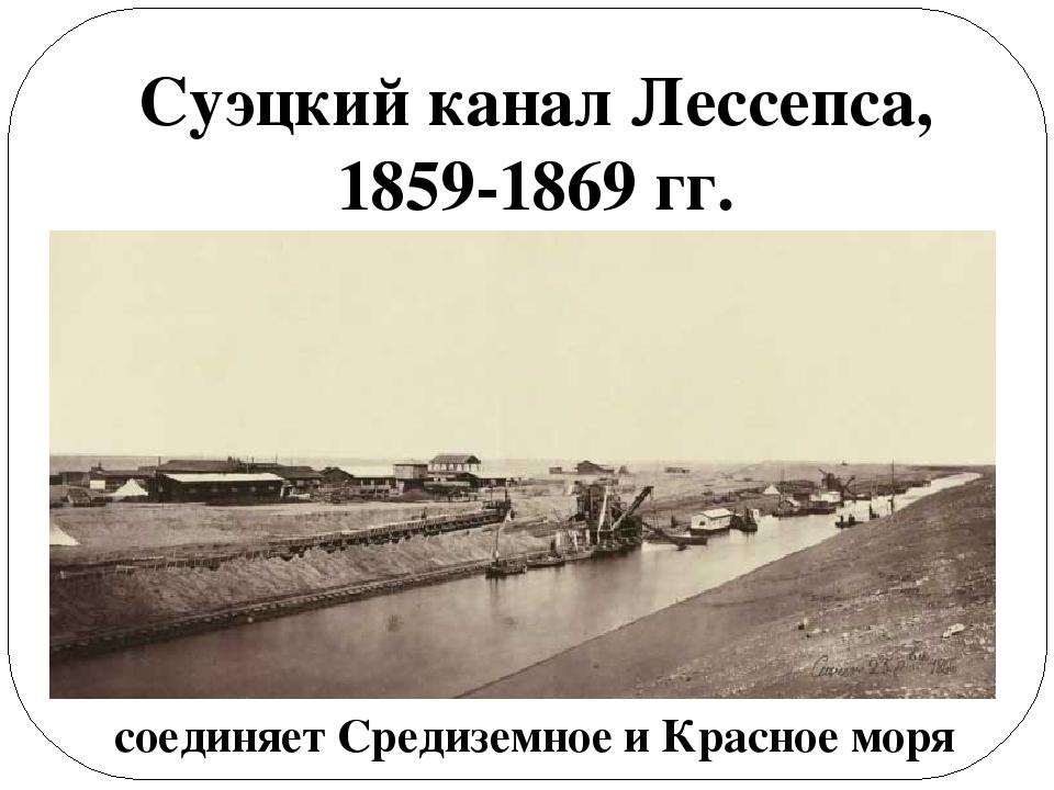 Суэцкий канал Лессепса, 1859-1869 гг. соединяет Средиземное и Красное моря