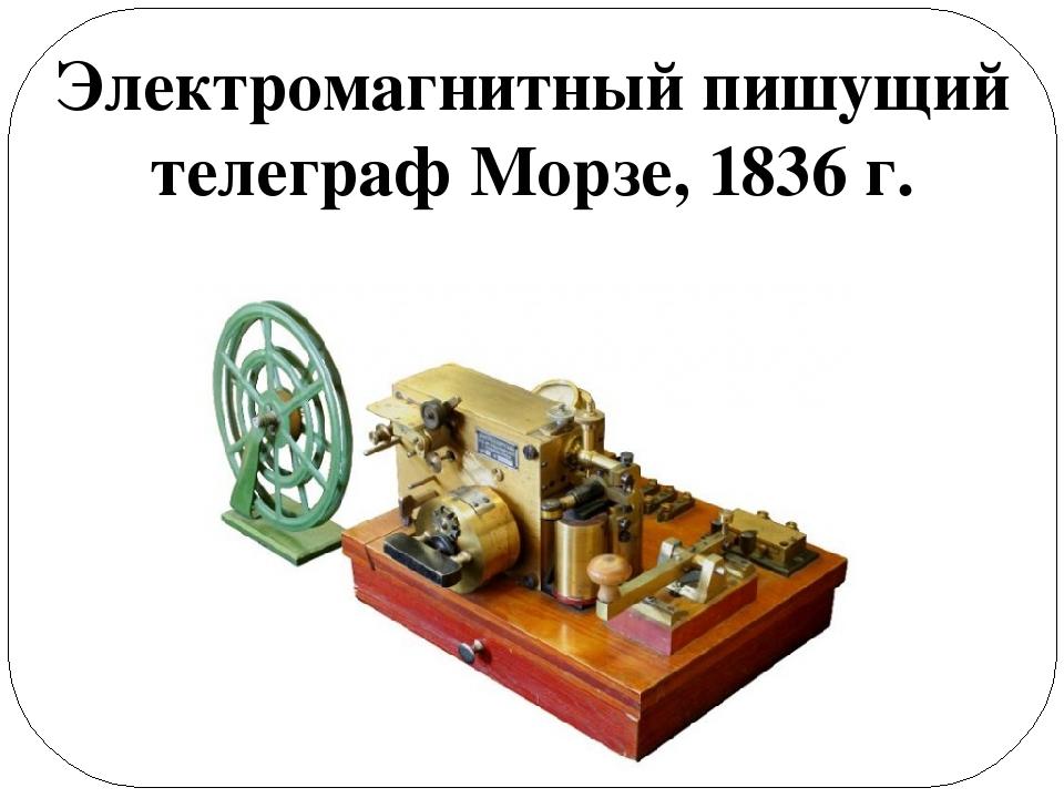 Электромагнитный пишущий телеграф Морзе, 1836 г.