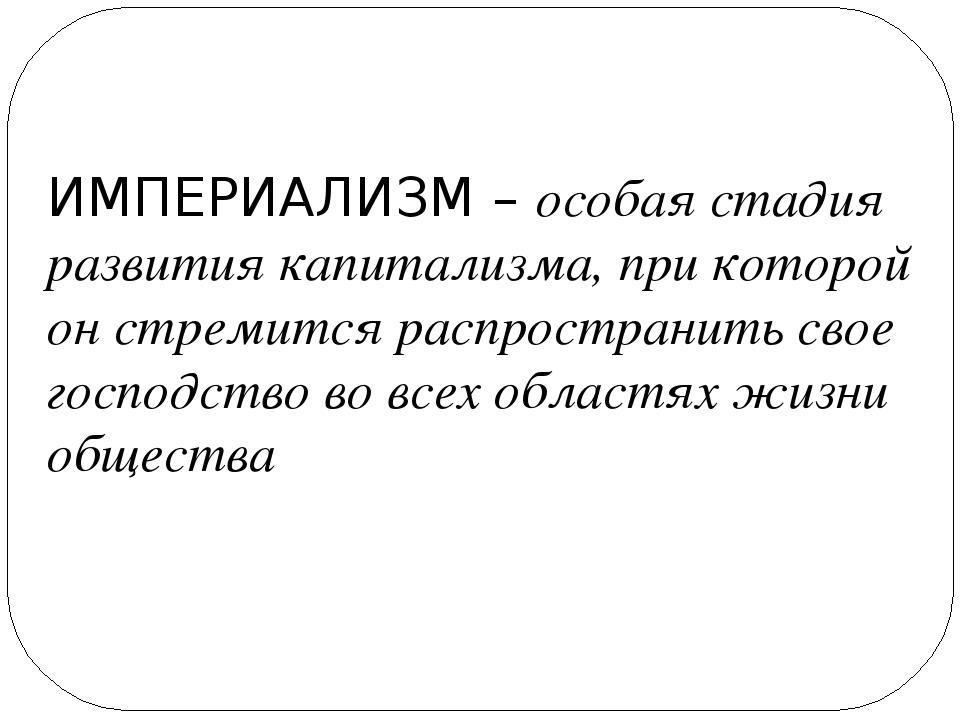 ИМПЕРИАЛИЗМ – особая стадия развития капитализма, при которой он стремится ра...