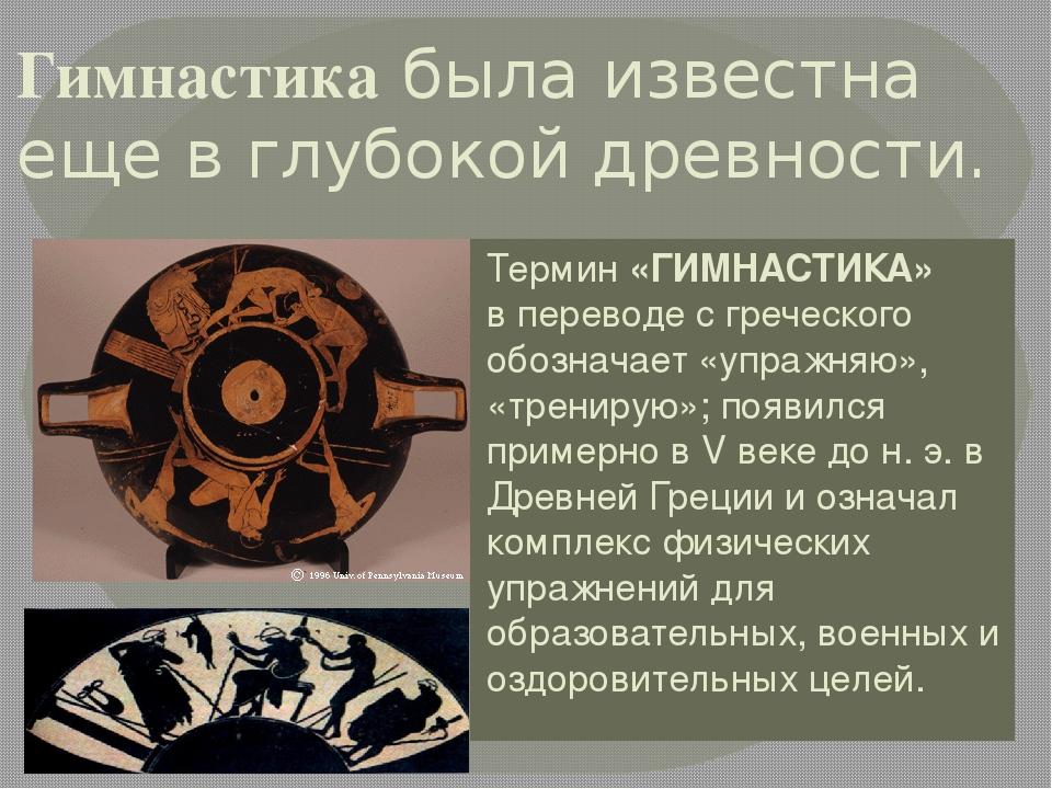 Гимнастика была известна еще в глубокой древности. Термин «ГИМНАСТИКА» в пере...