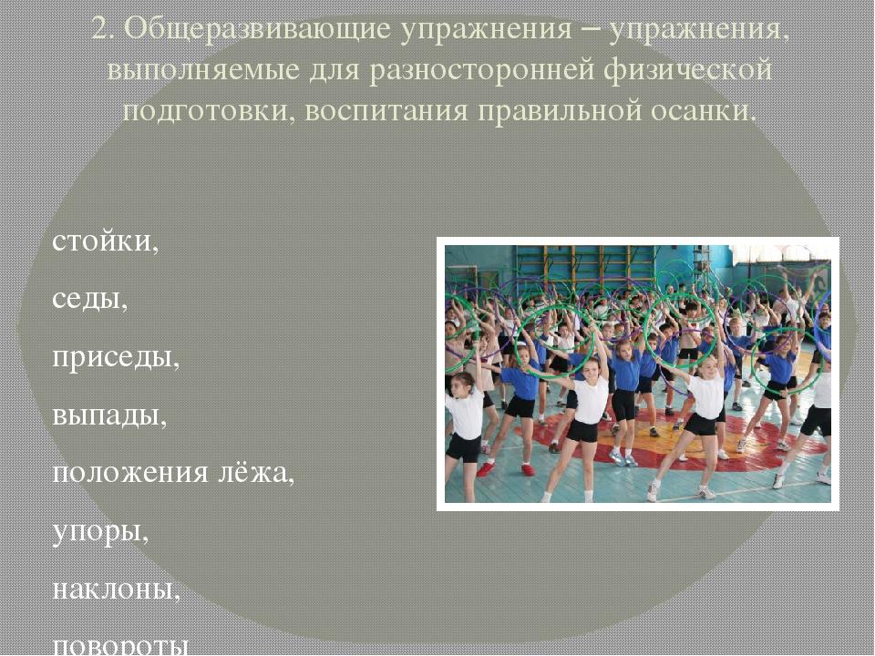 2. Общеразвивающие упражнения – упражнения, выполняемые для разносторонней фи...