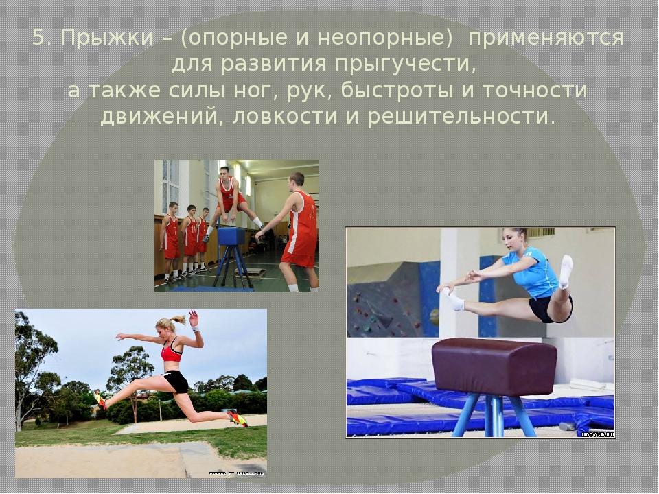 5. Прыжки – (опорные и неопорные) применяются для развития прыгучести, а такж...