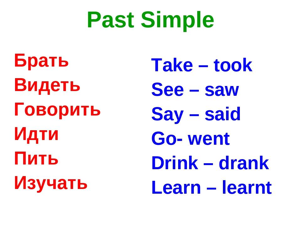 Past Simple Брать Видеть Говорить Идти Пить Изучать Take – took See – saw Say...