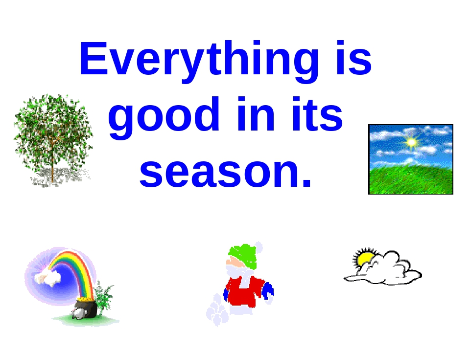 Everything is good in its season.