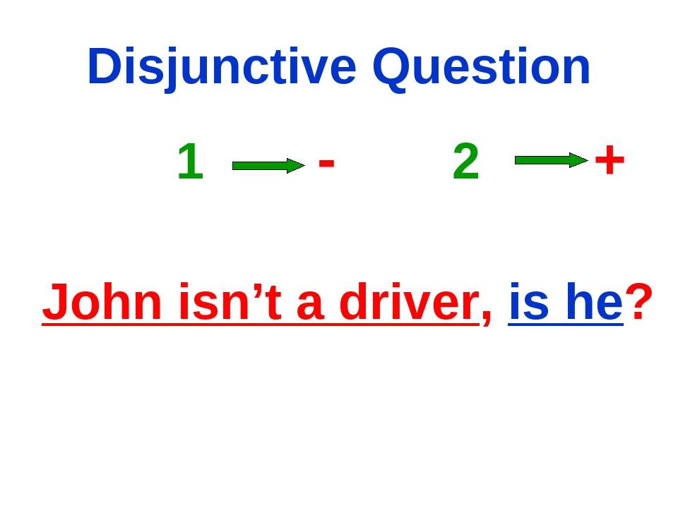 Disjunctive Question 1 - 2 + John isn't a driver, is he?