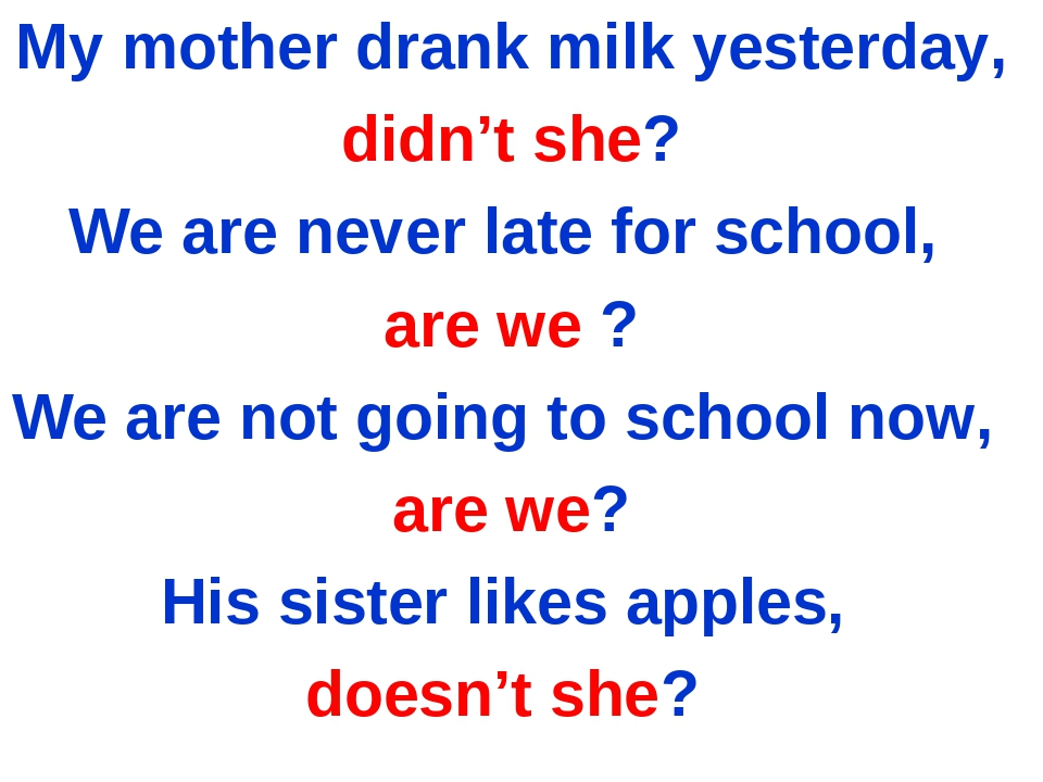 My mother drank milk yesterday, didn't she? We are never late for school, are...