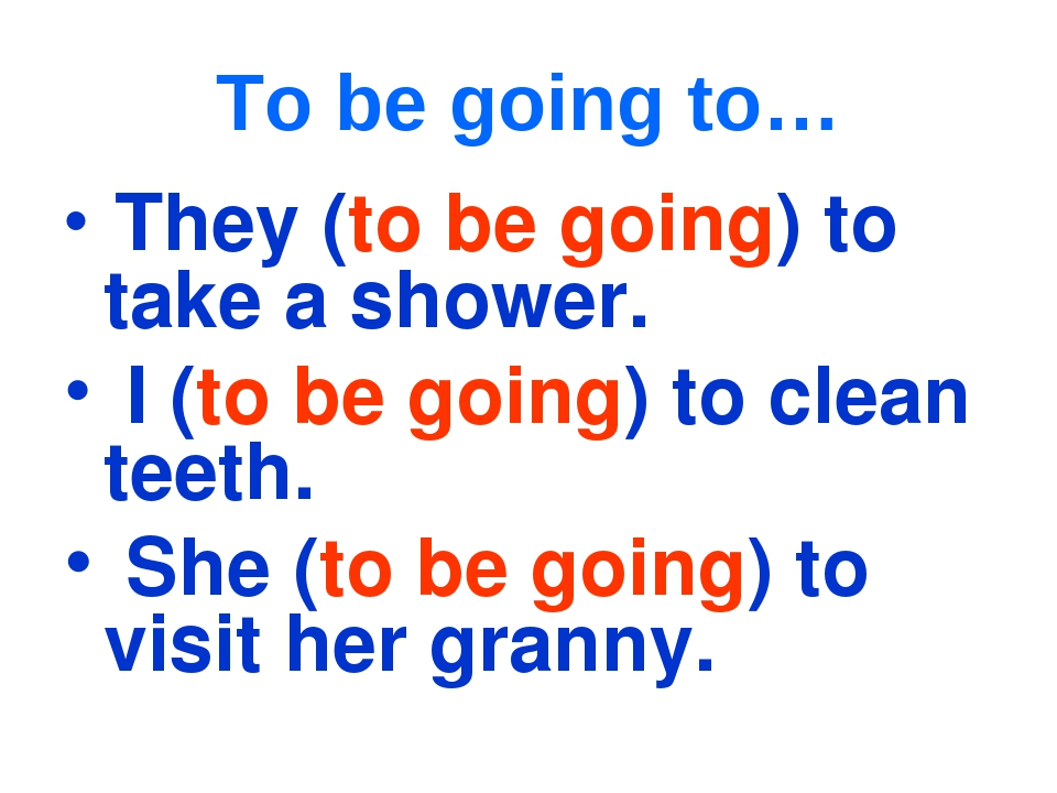 To be going to… They (to be going) to take a shower. I (to be going) to clean...