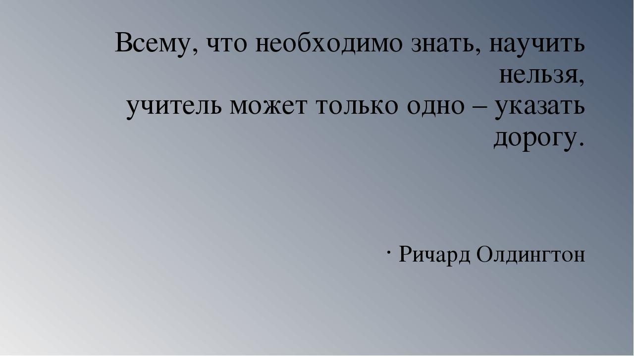 Всему, что необходимо знать, научить нельзя, учитель может только одно – указ...