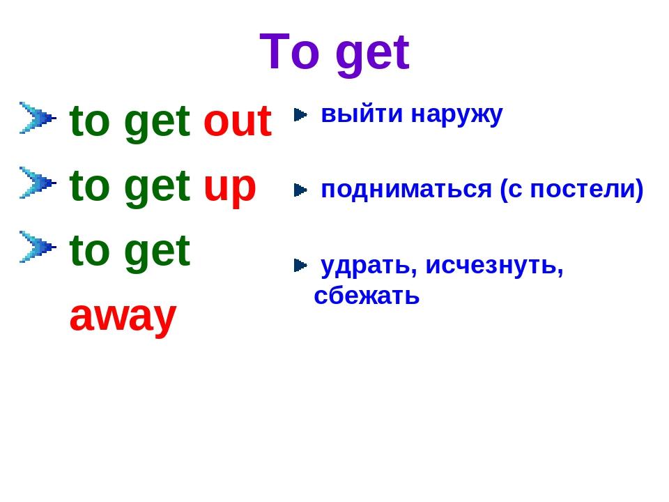 To get to get out to get up to get away выйти наружу подниматься (с постели)...
