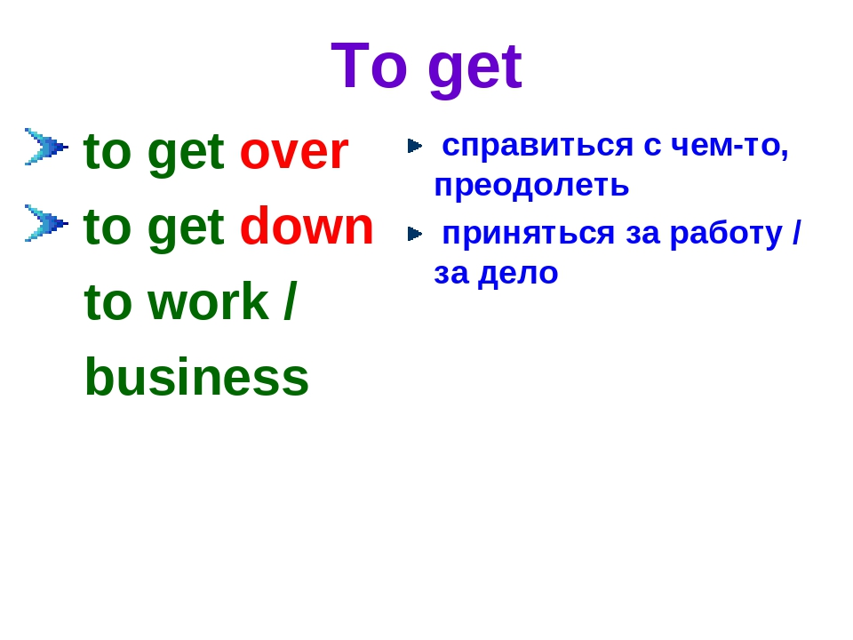 To get to get over to get down to work / business справиться с чем-то, преодо...