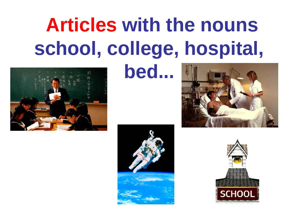 Articles with the nouns school, college, hospital, bed...