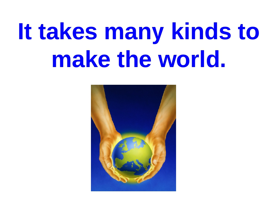 It takes many kinds to make the world.
