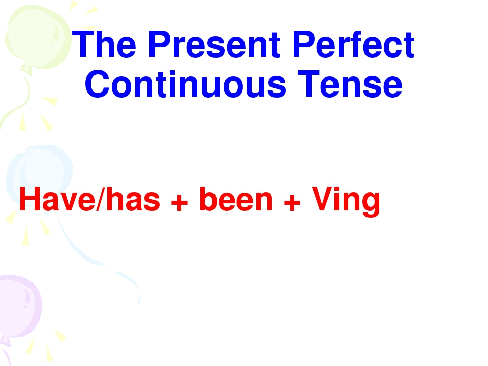The Present Perfect Continuous Tense Have/has + been + Ving