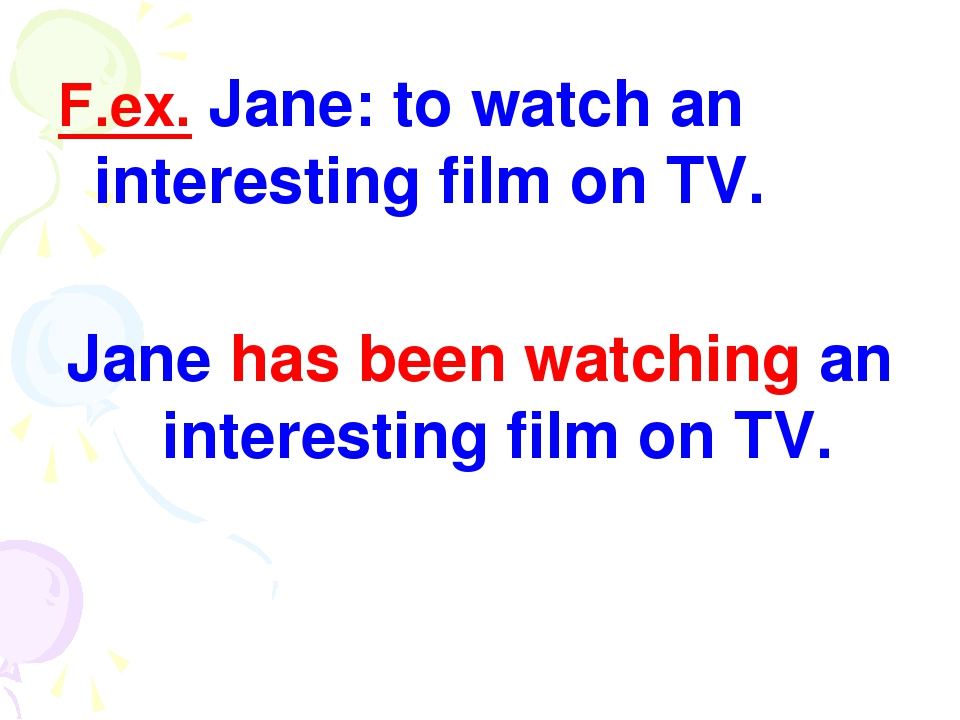 F.ex. Jane: to watch an interesting film on TV. Jane has been watching an int...