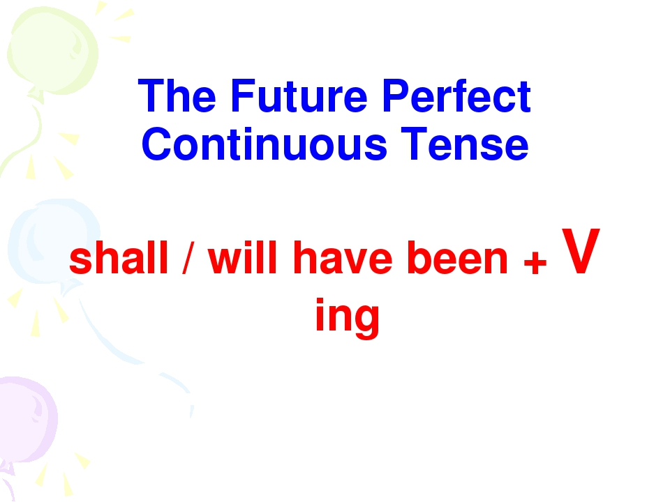 The Future Perfect Continuous Tense shall / will have been + V ing