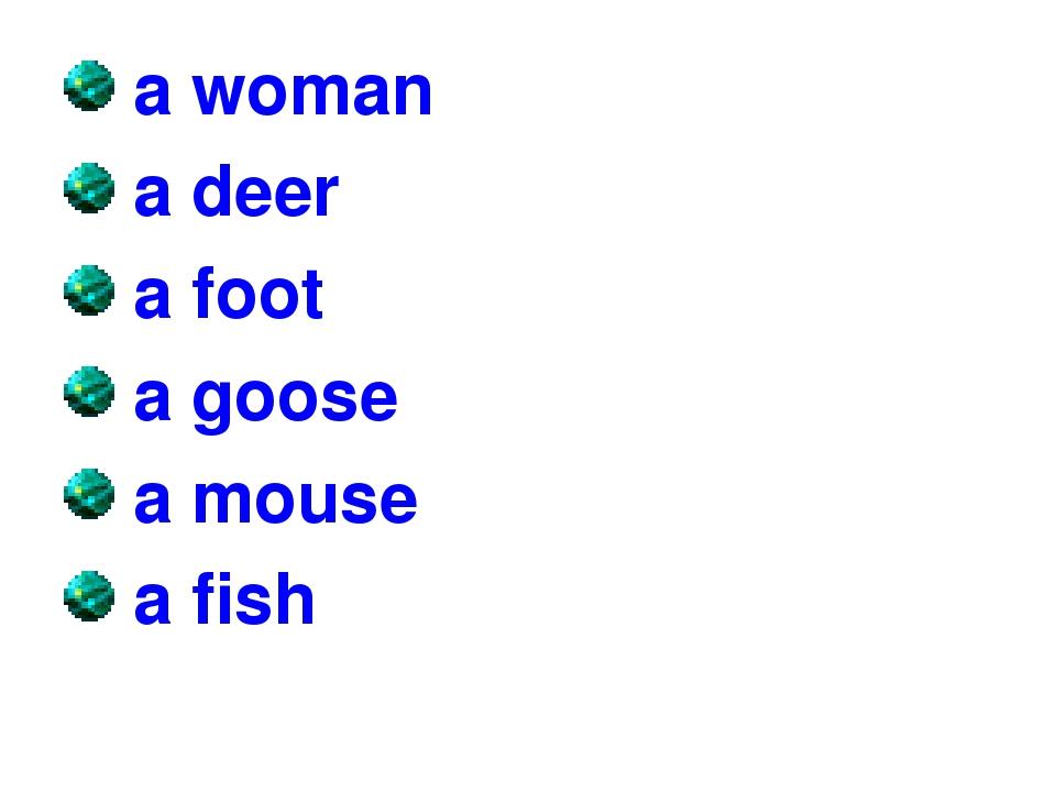 a woman a deer a foot a goose a mouse a fish